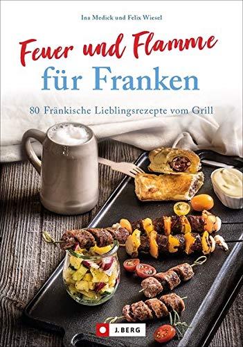 Kochbuch: Feuer und Flamme für Franken. 80 Fränkische Lieblingsrezepte vom Grill. Die Grill-Bibel für Franken.