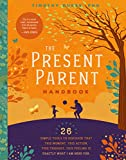 The Present Parent Handbook: 26 Simple Tools to Discover that This Moment, This Action, This Thought, This Feeling Is Exactly Why I Am Here