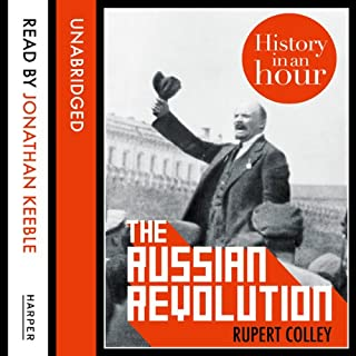 The Russian Revolution: History in an Hour                   By:                                                                                                                                 Rupert Colley                               Narrated by:                                                                                                                                 Jonathan Keeble                      Length: 1 hr and 20 mins     114 ratings     Overall 4.3
