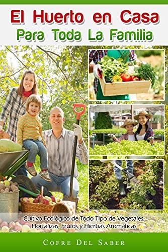 El Huerto en Casa para Toda la Familia: Cultivo Ecológico de Todo Tipo de Vegetales, Hortalizas, Frutos y Hierbas Aromáticas