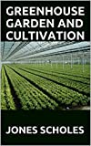 GREENHOUSE GARDEN AND CULTIVATION : Principle and Practices Of Cultivating Greenhouse