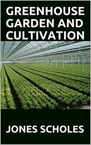 GREENHOUSE GARDEN AND CULTIVATION : Principle and Practices Of Cultivating Greenhouse...