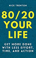 80/20 Your Life: Get More Done With Less Effort, Time, and Action