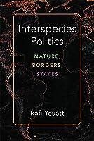 Interspecies Politics: Nature, Borders, States (Configurations: Critical Studies of World Politics)