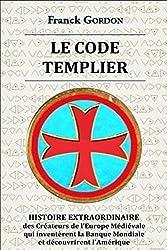 « Le Code templier : histoire extraordinaire des créateurs de l'Europe Médiévale qui inventèrent la Banque Mondiale et découvrirent l'Amérique », Franck Gordon (direction : CIRAC)