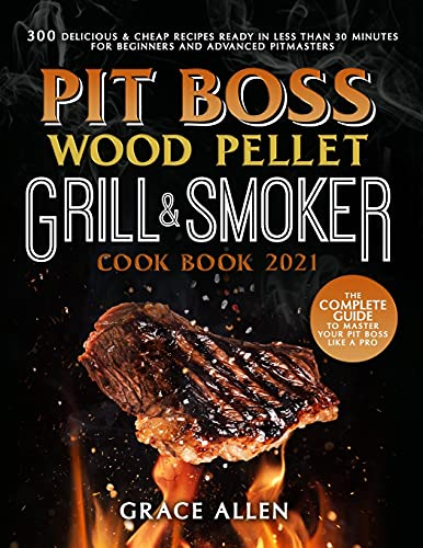 Pit Boss Wood Pellet Grill Cookbook 2021: The Complete Guide to Master Your Pit Boss Like A Pro   300 Delicious & Cheap Recipes Ready in Less Than 30 Minutes for Beginners and Advanced Pitmasters