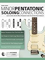 Guitar Scales: Minor Pentatonic Soloing Connections: Learn to Solo with the Minor Pentatonic Scale Across the Entire...