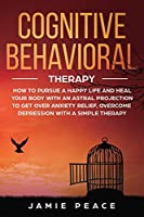 Cognitive Behavioral Therapy: How to Pursue a Happy Life and Heal Your Body to Get over Anxiety Relief, Overcome Depression, Overcome Negativity with a Simple Therapy