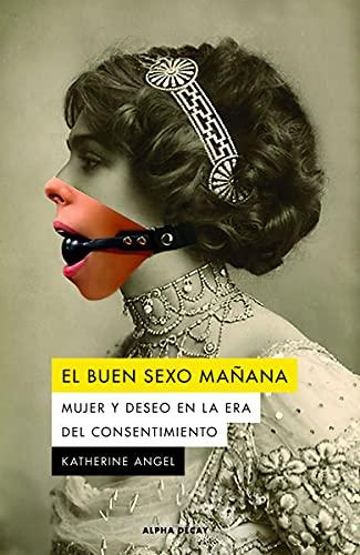 EL BUEN SEXO MAÑANA: Mujer y deseo en la era del consentimiento: 143 (ALPHA DECAY)