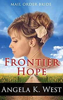 Mail Order Bride – Frontier Hope: Clean and Inspirational Western Historical Romance (Women's New Adult Wedding Frontier Fiction) by [Angela K. West]