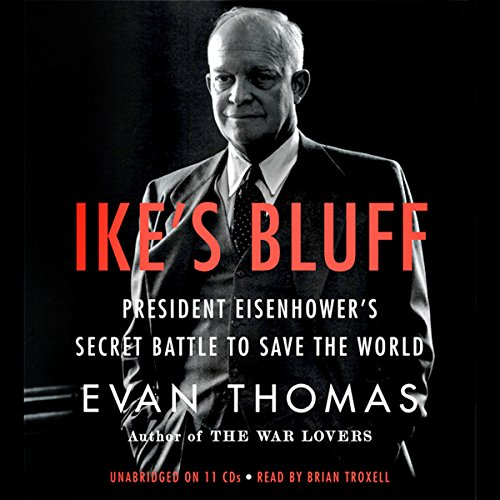 Ike's Bluff     President Eisenhower's Secret Battle to Save the World              By:                                                                                                                                 Evan Thomas                               Narrated by:                                                                                                                                 Brian Troxell                      Length: 13 hrs and 12 mins     245 ratings     Overall 4.4