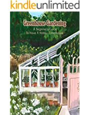 Greenhouse Gardening: A Beginner's Guide To Have A Hobby Greenhouse: Greenhouse Gardening For Beginner