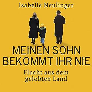 Meinen Sohn bekommt ihr nie     Flucht aus dem gelobten Land              Autor:                                                                                                                                 Isabelle Neulinger                               Sprecher:                                                                                                                                 Cathrin Bürger                      Spieldauer: 5 Std. und 4 Min.     54 Bewertungen     Gesamt 4,5