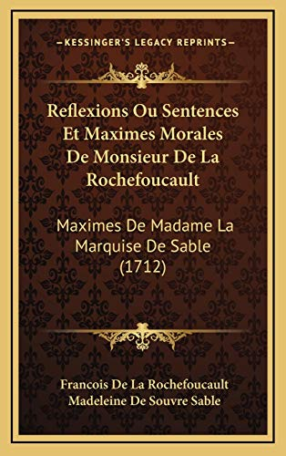 Reflexions Ou Sentences Et Maximes Morales De Monsieur De La Rochefoucault: Maximes De Madame La Marquise De Sable (1712)