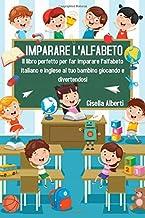 IMPARARE L'ALFABETO; Il libro perfetto per far imparare l'alfabeto italiano e inglese al tuo bambino giocando e divertendo...