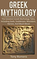 Greek Mythology: The greatest Greek Mythology tales, including gods, goddesses, monsters, heroes, and much more!