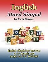 Inglish Maed Simpl: English Should Be Written As It Sounds & Spoken As It Is Written!