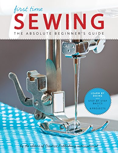 First Time Sewing: The Absolute Beginner's Guide: Learn By Doing - Step-by-Step