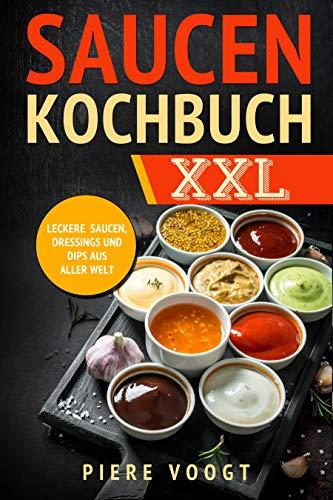 Saucen Kochbuch XXL: Leckere Saucen, Dressings und Dips aus aller Welt
