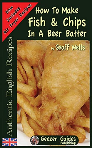 How To Make Fish & Chips In A Beer Batter (Authentic English Recipes) (Volume 1)