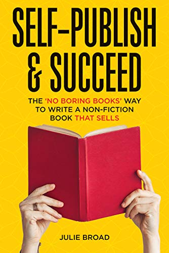 Self-Publish & Succeed: The No Boring Books Way to Writing a Non-Fiction Book that Sells by [Julie Broad]