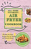 All-Time Favorites Air Fryer Cookbook: The Best Air Fryer Recipes Ever for Healthy and Flavorful Meals