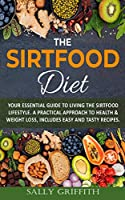 The Sirtfood Diet: Your Essential Guide to Living the sirtfood Lifestyle. A Practical Approach to Health & Weight Loss, Includes Easy And Tasty Recipes