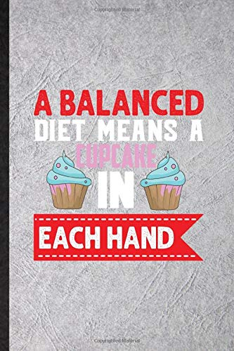 A Balanced Diet Means a Cupcake in Each Hand: Funny On Diet Workout Lined Notebook Writing Journal Dietary Nutrition, Inspirational Saying Unique Special Birthday Gift Idea Classic 110 Pages