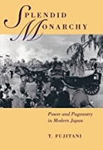 Splendid Monarchy: Power and Pageantry in Modern Japan (Twentieth Century Japan: The Emergence of a World Power Book 6)