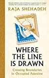 Where the Line is Drawn: Crossing Boundaries in Occupied Palestine - Raja Shehadeh
