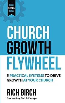 Church Growth Flywheel: 5 Practical Systems to Drive Growth at Your Church (Church Flywheel Series Book 1) by [Rich Birch, Carl George]