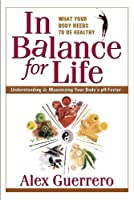 In Balance for Life: Understanding & Maximizing Your Body's pH Factor by Alex Guerrero(2004-11-15)