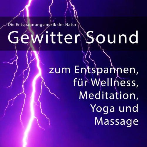 Die Entspannungsmusik der Natur: Gewitter Sound zum Entspannen, für Wellness, Meditation, Yoga, Massage