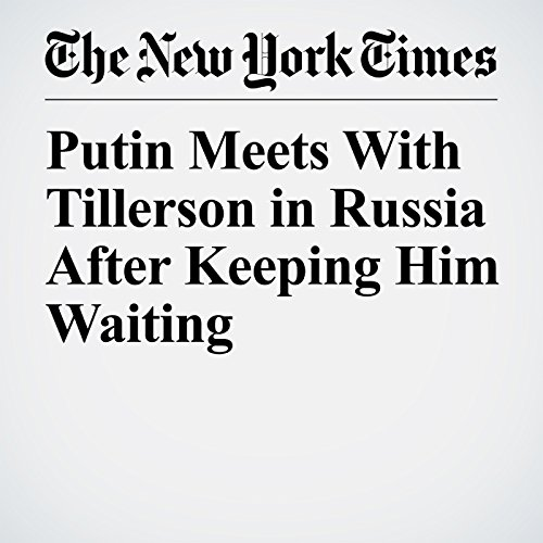 Putin Meets With Tillerson in Russia After Keeping Him Waiting audiobook cover art