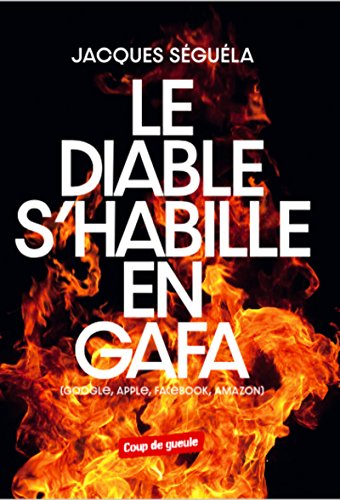 Le diable s'habille en GAFA: Google, Apple, Facebook, Amazon (Coup de Gueule) (French Edition)