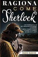 Ragiona Come Sherlock: Come padroneggiare la tua mente migliorando l'osservazione e la deduzione. Impara a risolvere i problemi velocemente e a prendere decisioni più intelligenti.