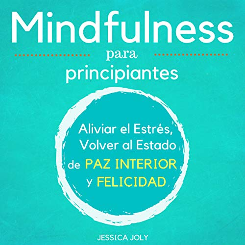Mindfulness para Principiantes [Mindfulness for Beginners]     Aliviar el Estrés, Volver al Estado de Paz Interior y Felicidad [Relieving Stress, Returning to the State of Inner Peace and Happiness]              By:                                                                                                                                 Jessica Joly                               Narrated by:                                                                                                                                 Maxi Tissot                      Length: 1 hr and 21 mins     1 rating     Overall 5.0