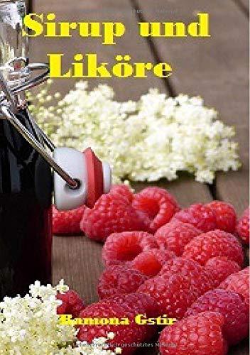 Die besten Rezepte: Sirup und Likör: Rezeptsammlung