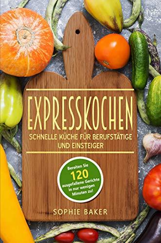 Expresskochen: schnelle Küche für Berufstätige und Einsteiger. Low Carb, vegan und vegetarisch! Lernen Sie jetzt die Zubereitung toller Rezepte in kurzer Zeit!