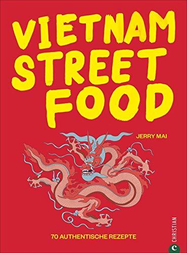 Kochbuch: Vietnam Streetfood - 70 authentischen Streetfood-Rezepte mit dem Besten, was Vietnam zu bieten hat: von Pho über Banh Mi bis zu Rice Paper Rolls. Asiatische Küche at its best.