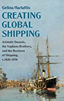 Creating Global Shipping: Aristotle Onassis, the Vagliano Brothers, and the Business of Shipping, c.1820–1970 (Cambridge Studies in the Emergence of Global Enterprise)