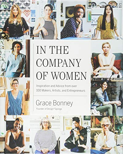 Compare Textbook Prices for In the Company of Women: Inspiration and Advice from over 100 Makers, Artists, and Entrepreneurs Later Printing Edition ISBN 9781579655976 by Bonney, Grace