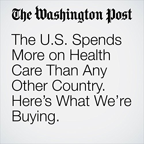 The U.S. Spends More on Health Care Than Any Other Country. Here's What We're Buying. audiobook cover art