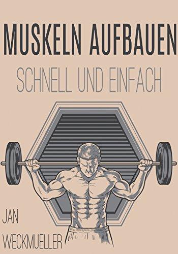 Effektiv Muskeln aufbauen: Wie dir in nur 21 Tagen schnell und einfach Muskeln wachsen (Inklusive Gerichte, Muskelaufbau, Muskelnaufbauen, Ernährungsplan und Home-Workout)