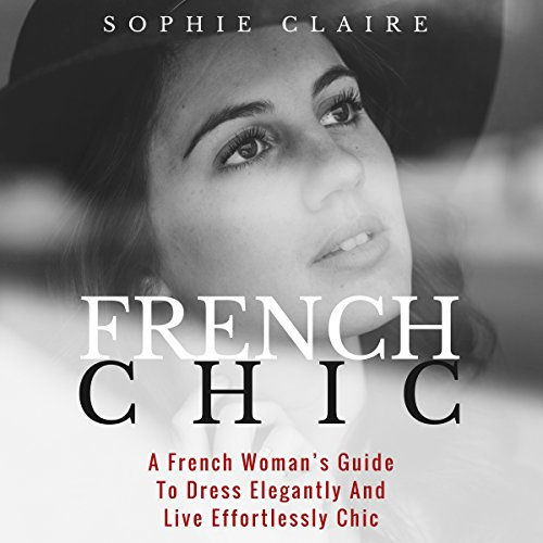 French Chic: A French Woman's Guide to Dress Elegantly and Live Effortlessly Chic                   By:                                                                                                                                 Sophie Claire                               Narrated by:                                                                                                                                 Yael Eylat-Tanaka                      Length: 2 hrs and 4 mins     7 ratings     Overall 4.0
