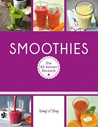 Smoothies: Die 80 besten Rezepte für das Lieblingsgetränk aus dem Mixer (GU König und Berg)