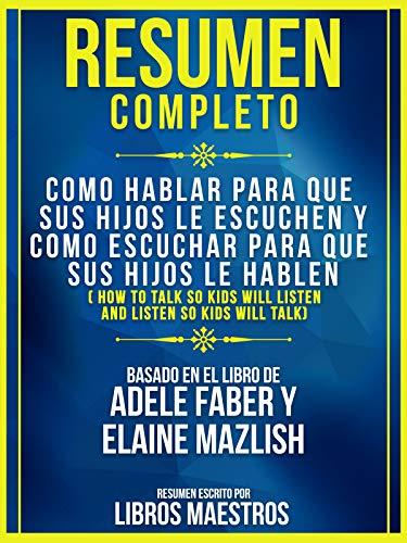 Libros Maestros - Resumen Completo: Como Hablar Para Que Sus Hijos Le Escuchen Y Como Escuchar: Para Que Sus Hijos Le Hablen Basado En El Libro De Adele Faber Y Elaine Mazlish