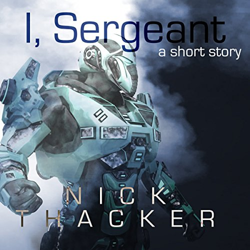 I, Sergeant     An Artificial Intelligence Techno Thriller Sci-Fi Short Story              By:                                                                                                                                 Nick Thacker                               Narrated by:                                                                                                                                 Aaron Shedlock                      Length: 36 mins     11 ratings     Overall 4.2