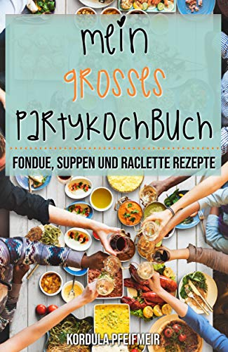 Mein großes Partykochbuch: Fondue, Suppen und Raclette Rezepte