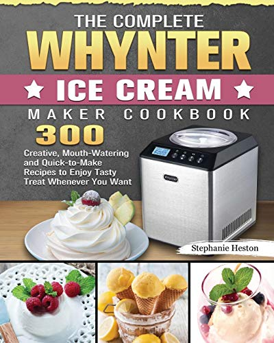 The Complete Whynter Ice Cream Maker Cookbook: 300 Creative, Mouth-Watering and Quick-to-Make Recipes to Enjoy Tasty Treat Whenever You Want